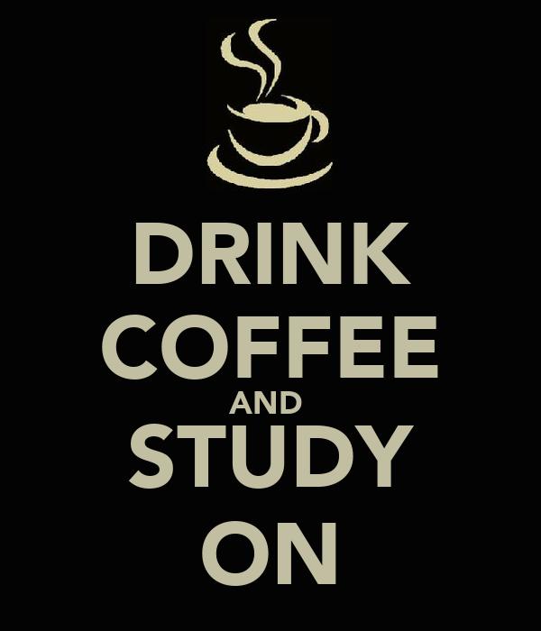 DRINK COFFEE AND  STUDY ON