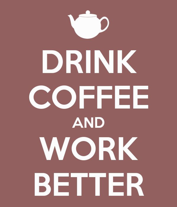 DRINK COFFEE AND WORK BETTER