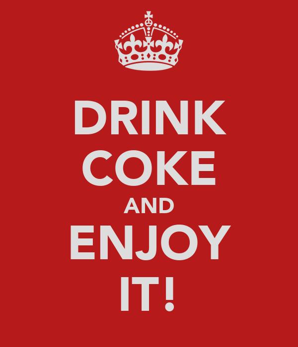 DRINK COKE AND ENJOY IT!