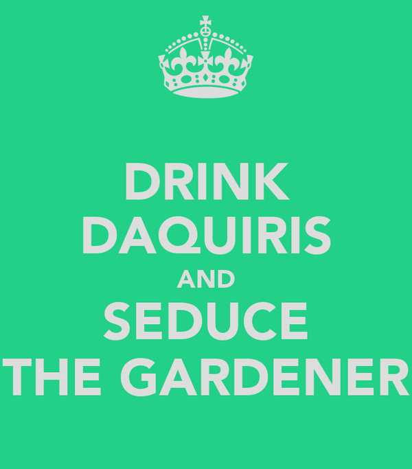 DRINK DAQUIRIS AND SEDUCE THE GARDENER