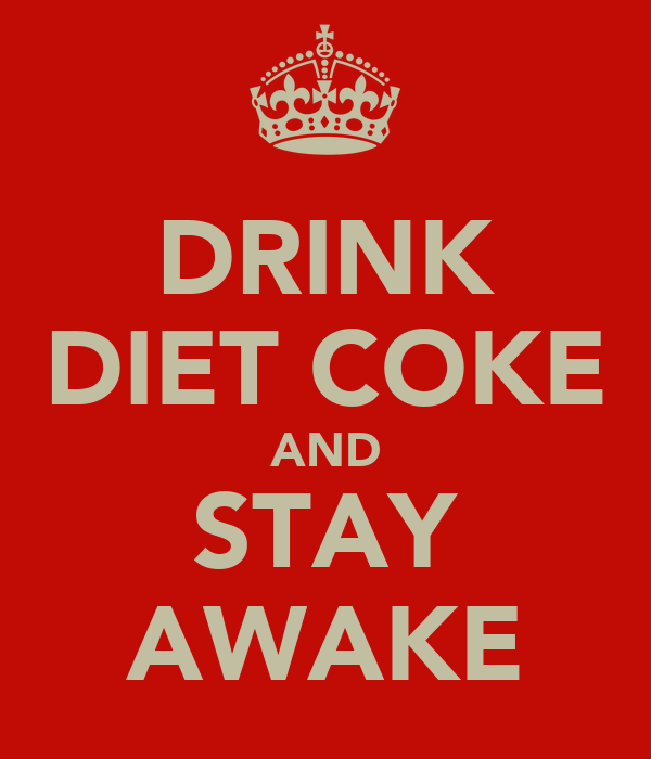 DRINK DIET COKE AND STAY AWAKE