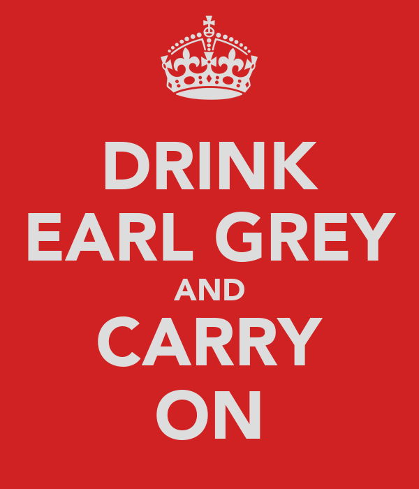 DRINK EARL GREY AND CARRY ON