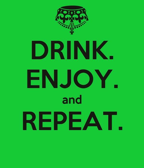 DRINK. ENJOY. and REPEAT.