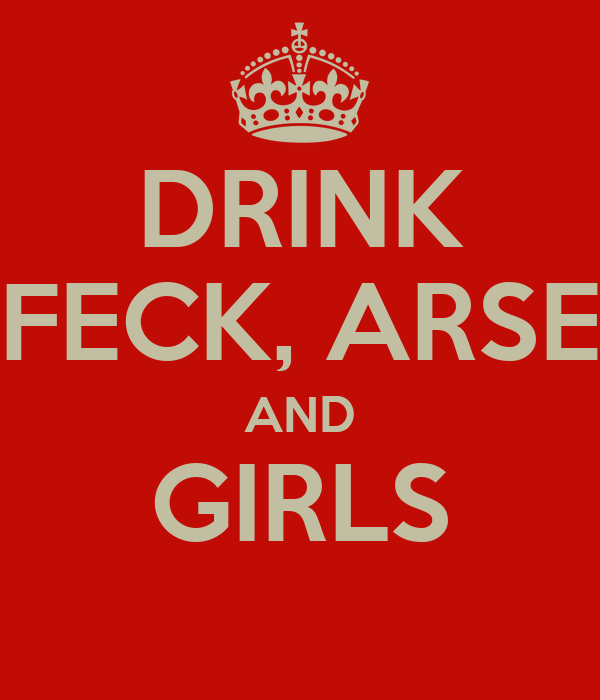 DRINK FECK, ARSE AND GIRLS