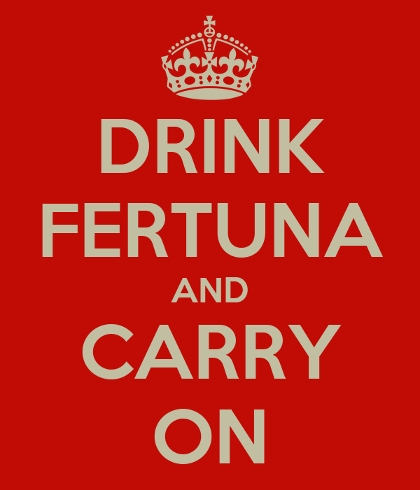 DRINK FERTUNA AND CARRY ON