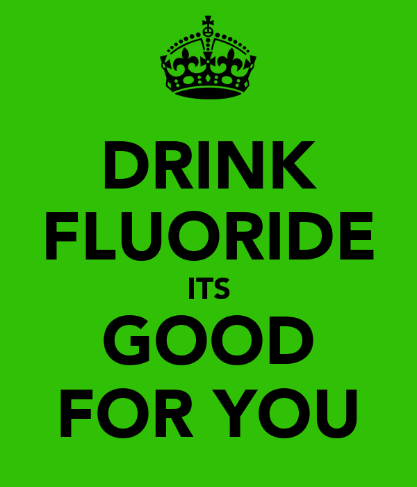 DRINK FLUORIDE ITS GOOD FOR YOU