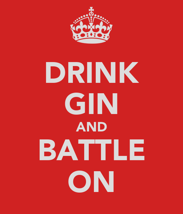 DRINK GIN AND BATTLE ON