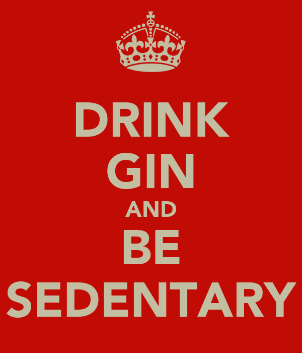 DRINK GIN AND BE SEDENTARY