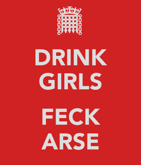 DRINK GIRLS  FECK ARSE