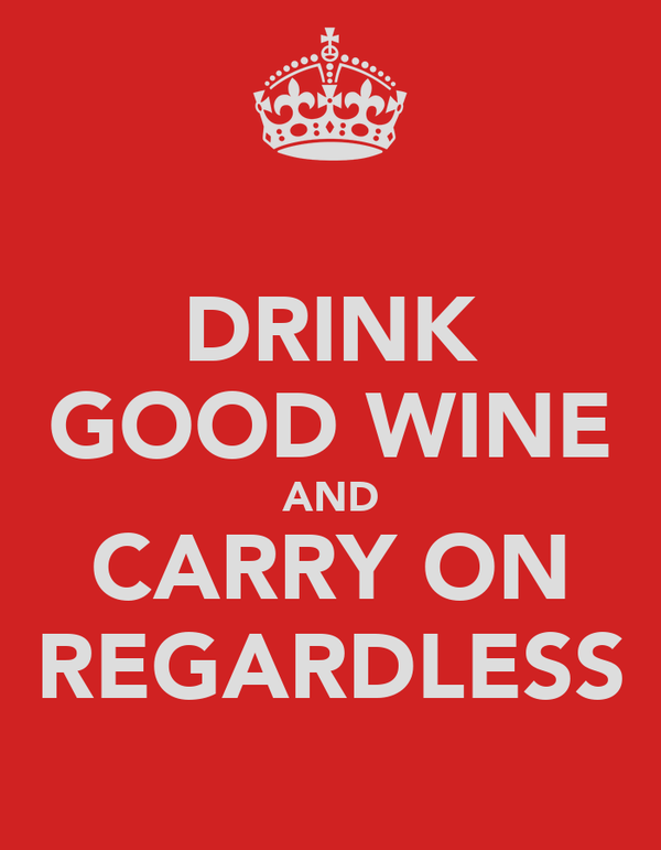 DRINK GOOD WINE AND CARRY ON REGARDLESS