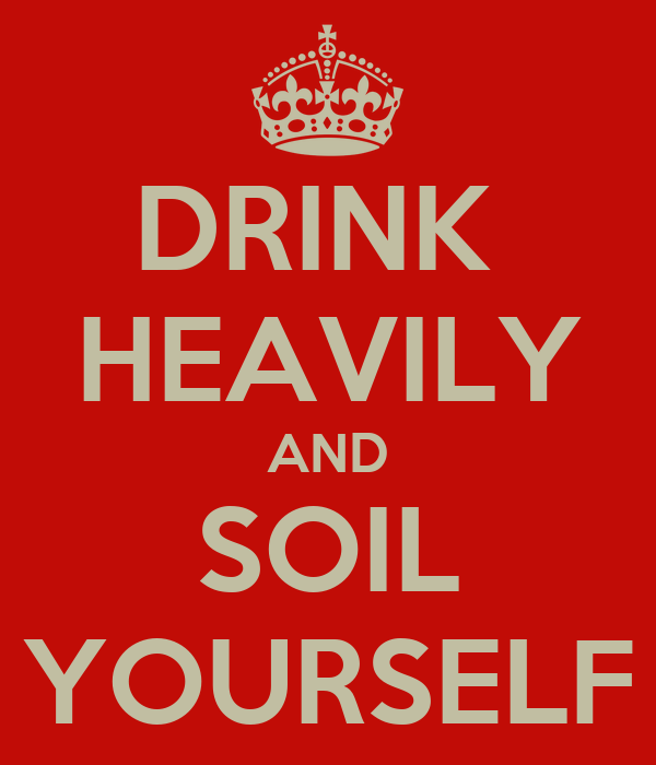 DRINK  HEAVILY AND SOIL YOURSELF
