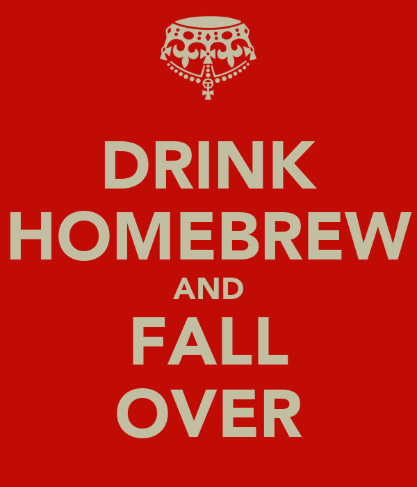 DRINK HOMEBREW AND FALL OVER