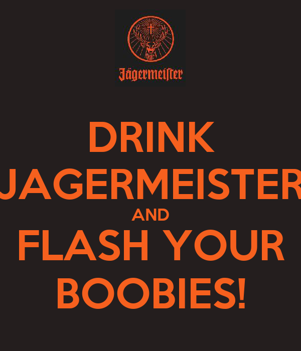 DRINK JAGERMEISTER AND FLASH YOUR BOOBIES!