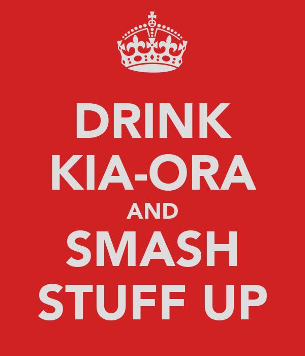 DRINK KIA-ORA AND SMASH STUFF UP