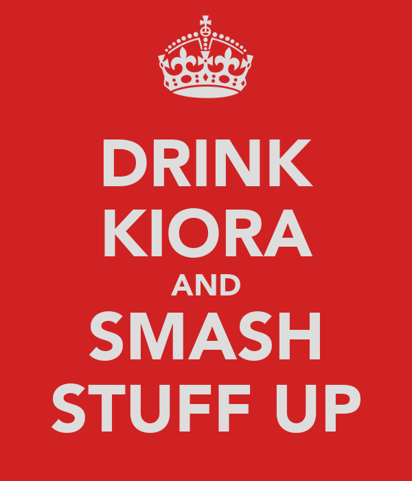 DRINK KIORA AND SMASH STUFF UP