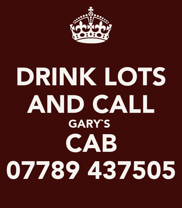 DRINK LOTS AND CALL GARY`S  CAB 07789 437505