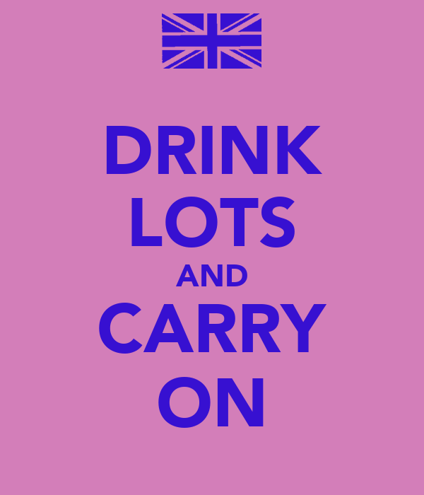 DRINK LOTS AND CARRY ON