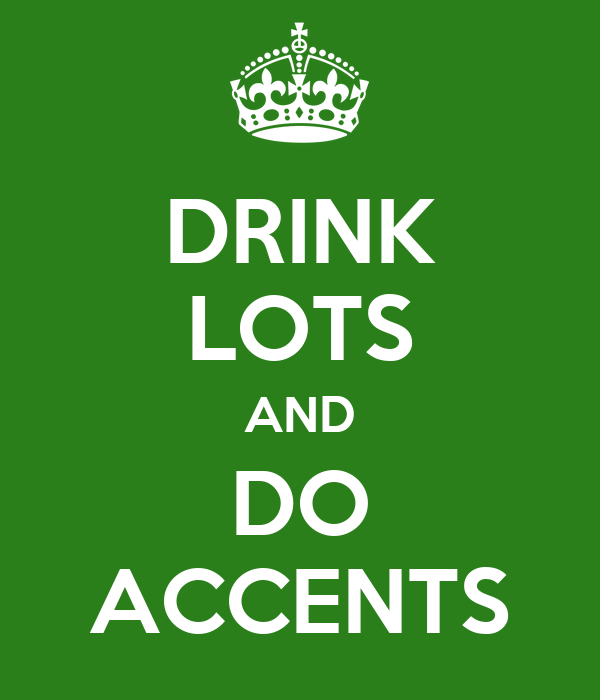 DRINK LOTS AND DO ACCENTS