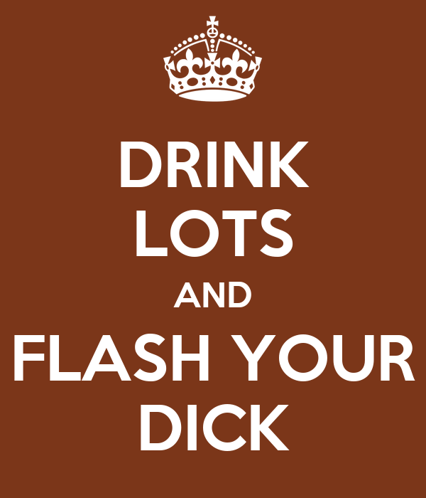 DRINK LOTS AND FLASH YOUR DICK