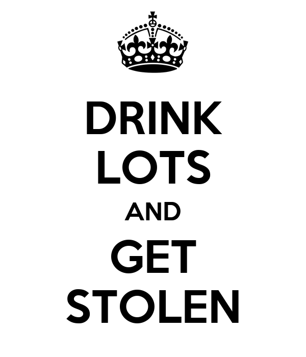 DRINK LOTS AND GET STOLEN