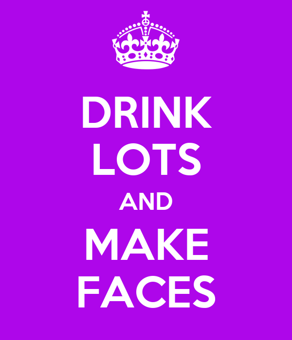 DRINK LOTS AND MAKE FACES