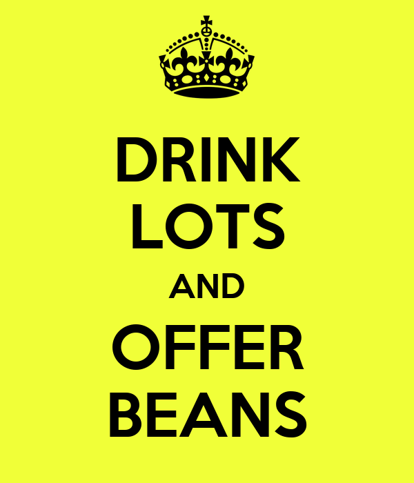 DRINK LOTS AND OFFER BEANS