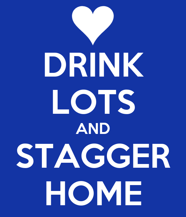 DRINK LOTS AND STAGGER HOME