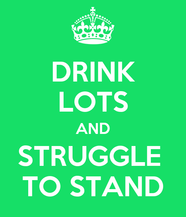 DRINK LOTS AND STRUGGLE  TO STAND