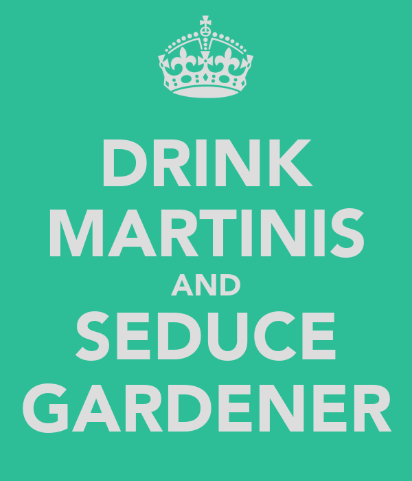 DRINK MARTINIS AND SEDUCE GARDENER