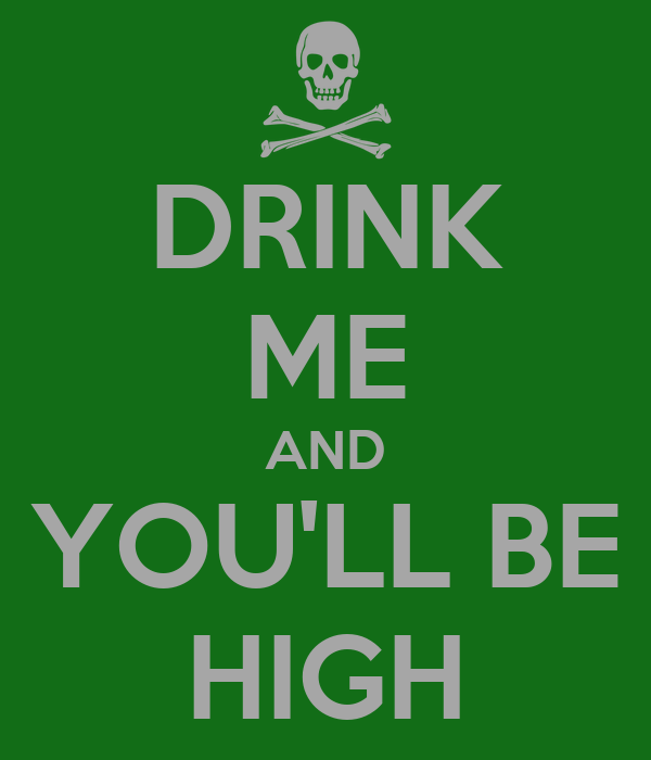 DRINK ME AND YOU'LL BE HIGH