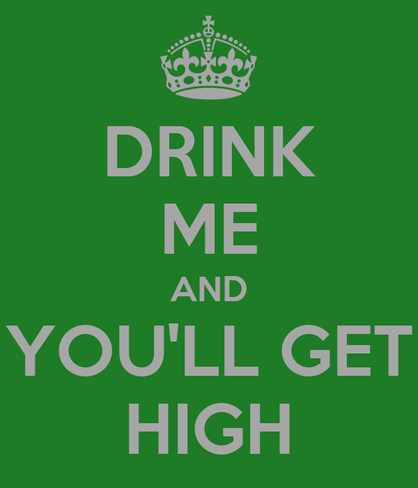 DRINK ME AND YOU'LL GET HIGH