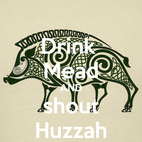 Drink  Mead AND shout Huzzah