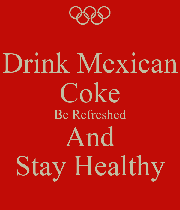 Drink Mexican Coke Be Refreshed And Stay Healthy