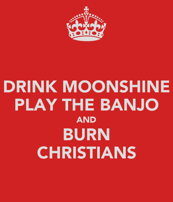 DRINK MOONSHINE PLAY THE BANJO AND BURN CHRISTIANS