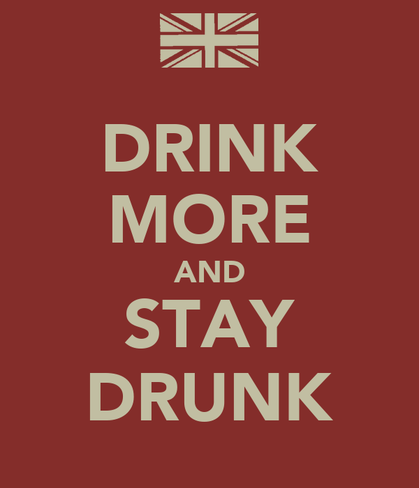 DRINK MORE AND STAY DRUNK