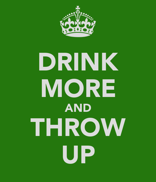 DRINK MORE AND THROW UP