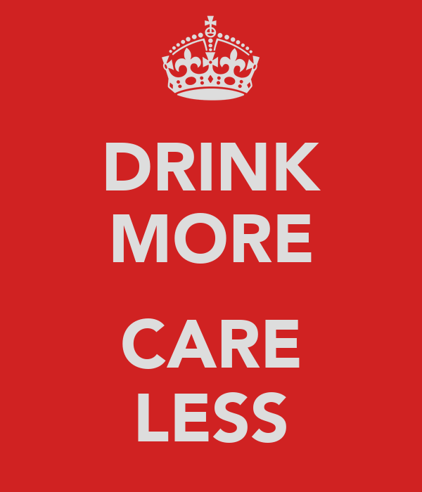 DRINK MORE  CARE LESS