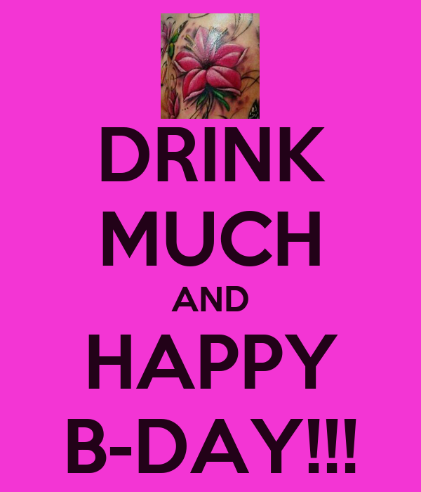 DRINK MUCH AND HAPPY B-DAY!!!