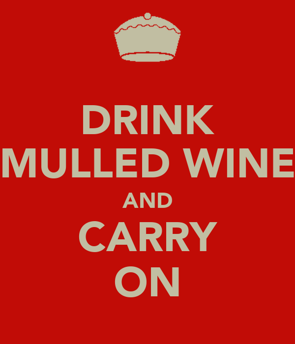 DRINK MULLED WINE AND CARRY ON