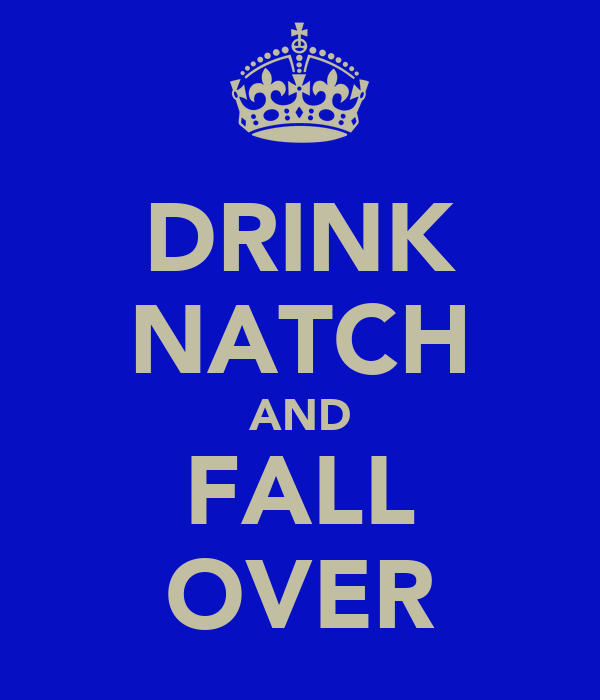 DRINK NATCH AND FALL OVER