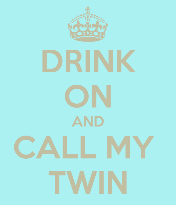 DRINK ON AND CALL MY  TWIN