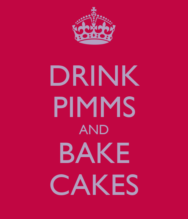 DRINK PIMMS AND BAKE CAKES