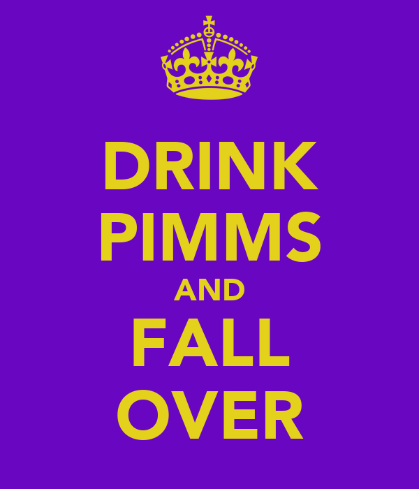 DRINK PIMMS AND FALL OVER