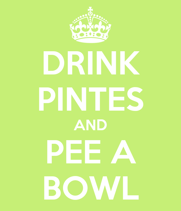 DRINK PINTES AND PEE A BOWL