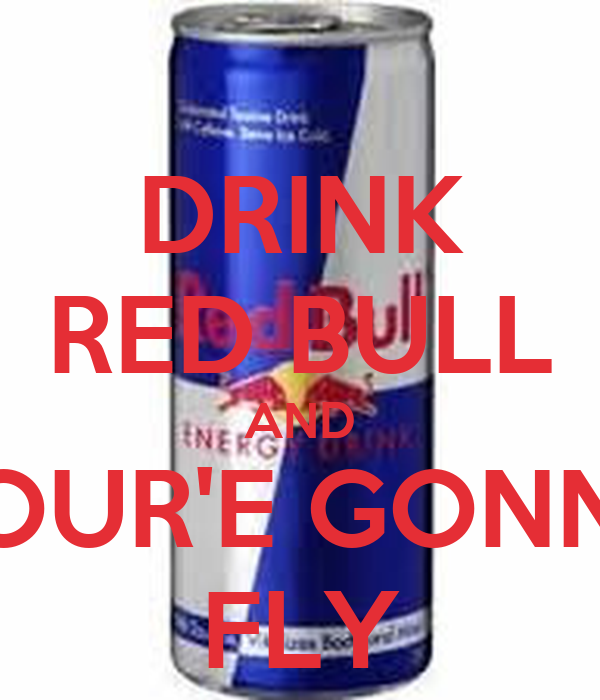 DRINK RED BULL AND YOUR'E GONNA FLY