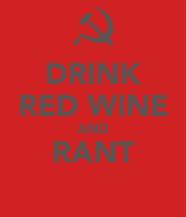 DRINK RED WINE AND RANT
