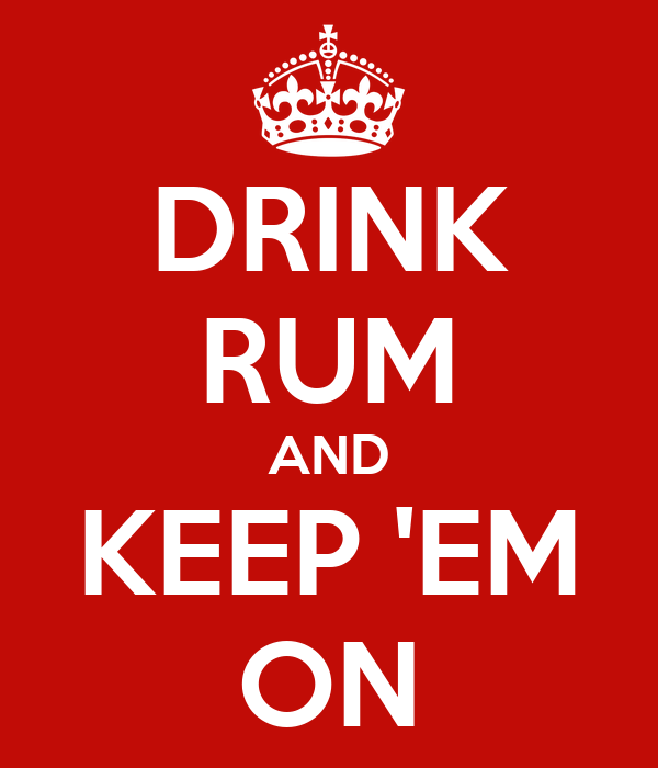 DRINK RUM AND KEEP 'EM ON