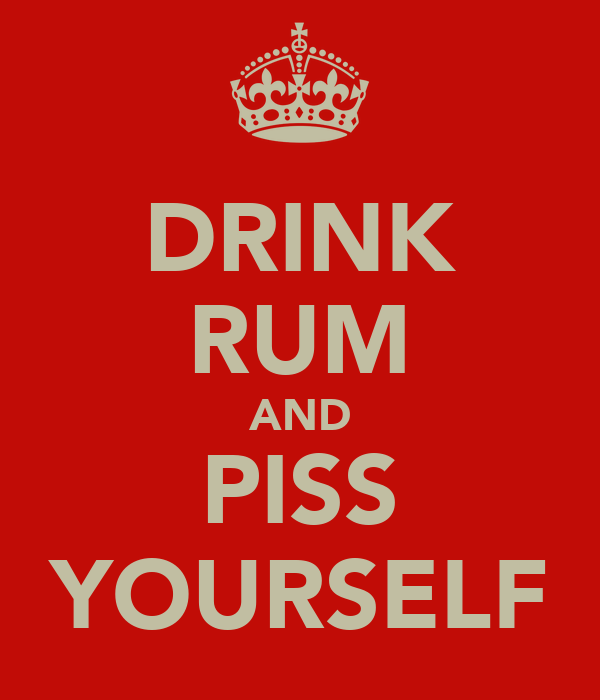 DRINK RUM AND PISS YOURSELF