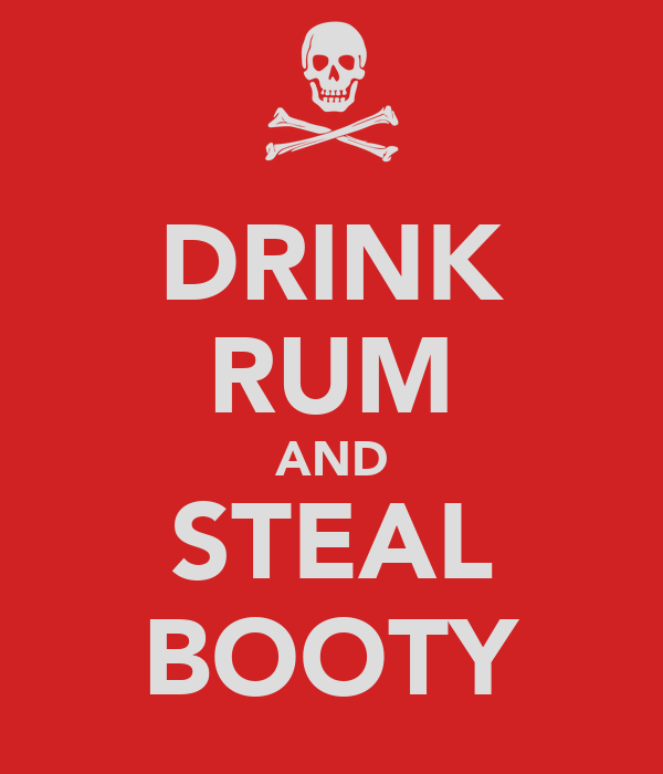 DRINK RUM AND STEAL BOOTY