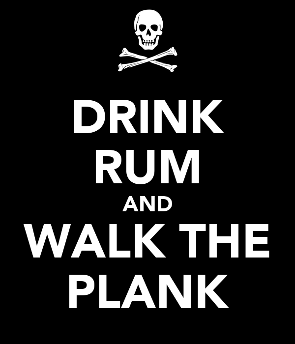 DRINK RUM AND WALK THE PLANK